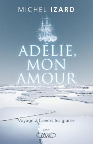 livre,adélie mon amour,michel izard,éditions,michel lafon,antarctique,polaire,ddu,navire,l'astrolabe,histoire,jules dumont d'urville,découvreur